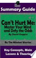 SUMMARY: Can't Hurt Me: Master Your Mind and Defy the Odds: By David Goggins | The Mindset Warrior Summary Guide